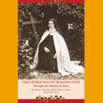 The Little Way to Healing Love Through the Passion of Jesus: The Stations of the Cross With St. Therese of Lisieux